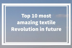 Top 10 most amazing textile Revolution in future